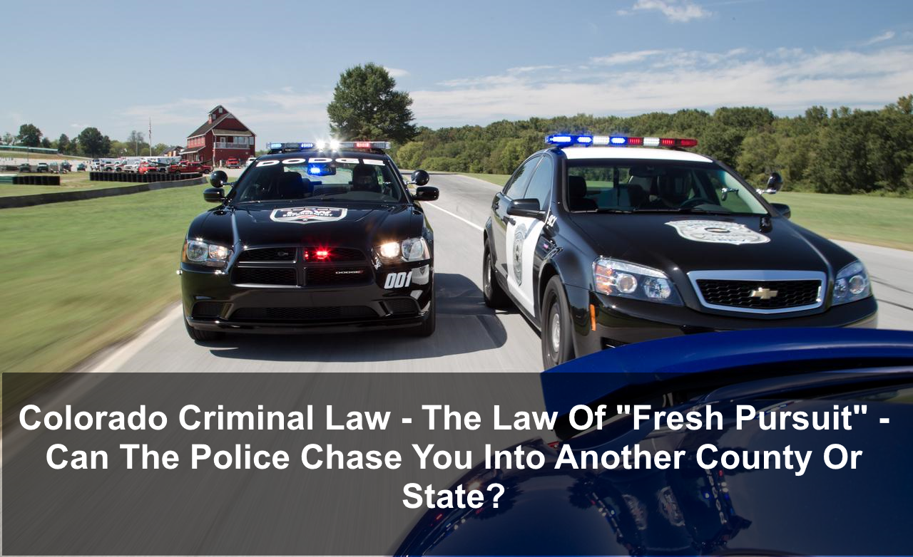 "Colorado Criminal Law - The Law Of ""Fresh Pursuit"" - Can The Police Chase You Into Another County Or State?"