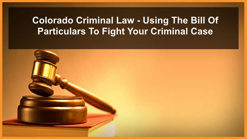 Colorado Criminal Law - Using The Bill Of Particulars To Fight Your Criminal Case