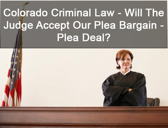 Colorado Criminal Law - Will The Judge Accept Our Plea Bargain - Plea Deal?