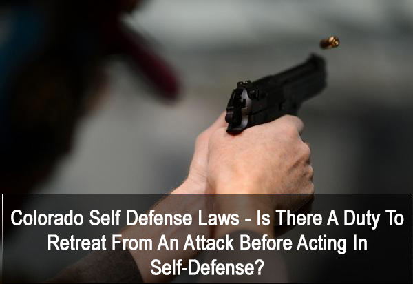 KW:Colorado Self Defense Laws - Is There A Duty To Retreat From An Attack Before Acting In Self Defense?