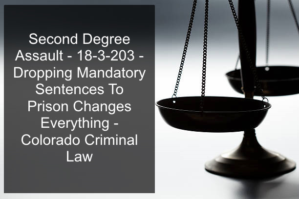 Second Degree Assault - 18-3-203 - Dropping Mandatory Sentences To Prison Changes Everything - Colorado Criminal Law.