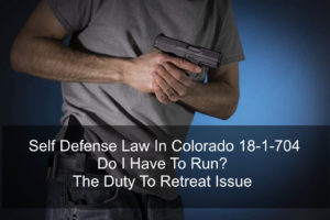 Self Defense Law In Colorado 18-1-704 - Do I Have To Run- The Duty To Retreat Issue-1