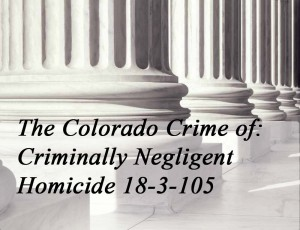 The Colorado Crime Of Criminally Negligent Homicide 18-3-105