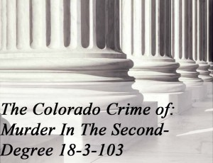 The Colorado Crime Of Murder In The Second Degree 18-3-103
