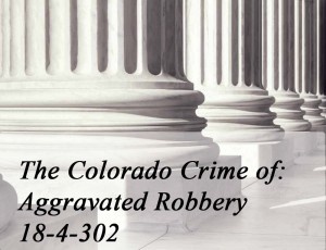 The Colorado Crime of Aggravated Robbery 18-4-302