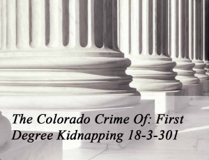 The Colorado Crime of First Degree Kidnapping 18-3-301
