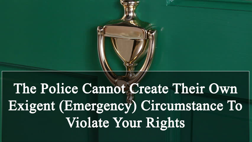 The Police Cannot Create Their Own Exigent (Emergency) Circumstance To Violate Your Rights In Colorado