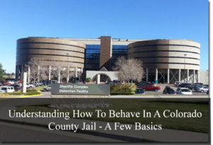 Understanding How To Behave In A Colorado County Jail - A Few Basics